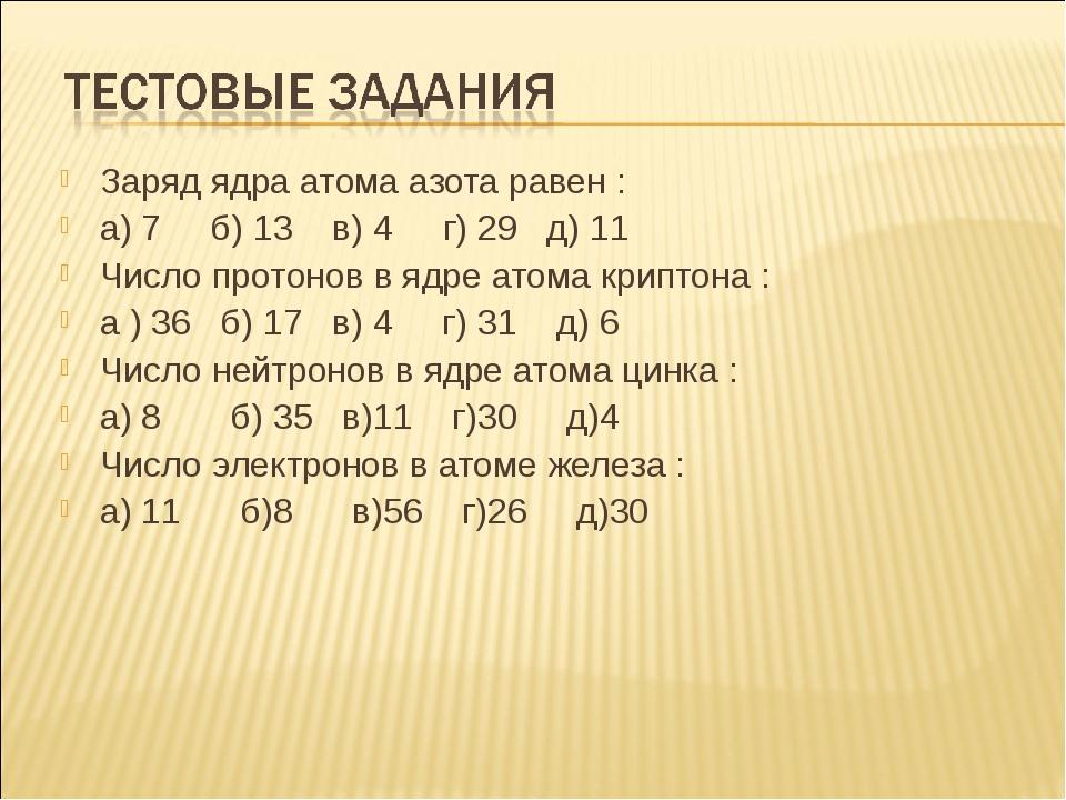 Заряд ядра атома азота равен : а) 7 б) 13 в) 4 г) 29 д) 11 Число протонов в я...