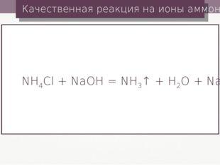 Качественная реакция на ионы аммония NH4Cl + NaOH = NH3↑ + H2O + NaCl