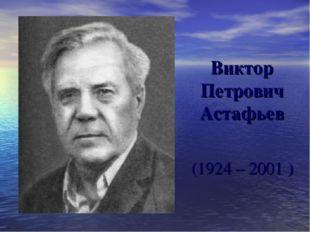 (1924 – 2001 ) Виктор Петрович Астафьев