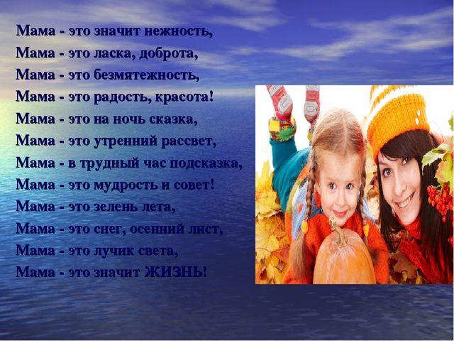 Мама - это значит нежность, Мама - это ласка, доброта, Мама - это безмятежно...