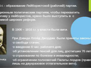 1906 г. - образование Лейбористской (рабочей) партии.  Дэвид Ллойд Джордж Тр