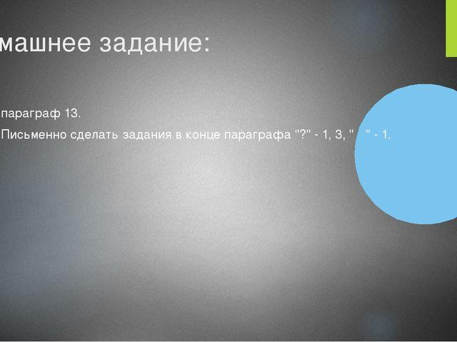 """Домашнее задание: параграф 13. Письменно сделать задания в конце параграфа """"?..."""