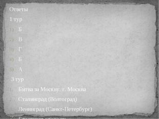 Ответы 1 тур Б В Г Б А 3 тур Битва за Москву. г. Москва Сталинград (Волгоград