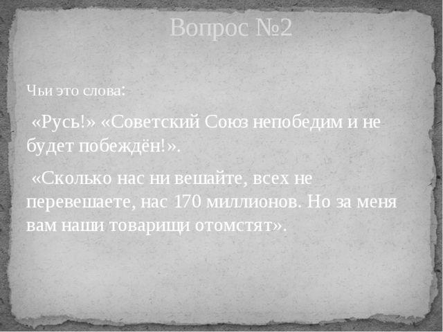 Чьи это слова: «Русь!» «Советский Союз непобедим и не будет побеждён!». «Скол...