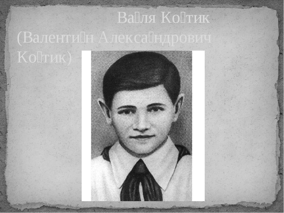 Ва́ля Ко́тик (Валенти́н Алекса́ндрович Ко́тик)