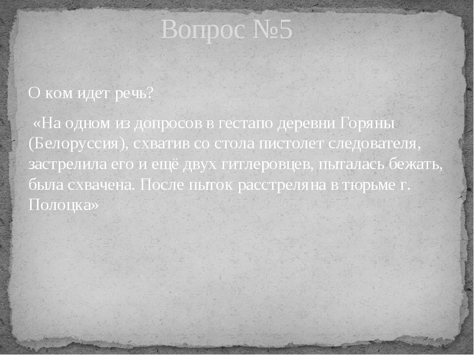 О ком идет речь? «На одном из допросов в гестапо деревни Горяны (Белоруссия),...