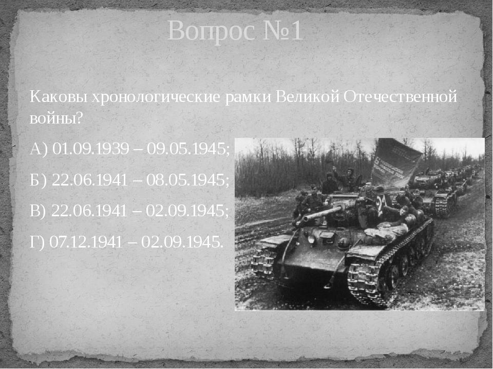 Каковы хронологические рамки Великой Отечественной войны? А) 01.09.1939 – 09....