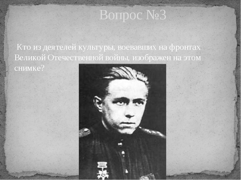 Кто из деятелей культуры, воевавших на фронтах Великой Отечественной войны,...