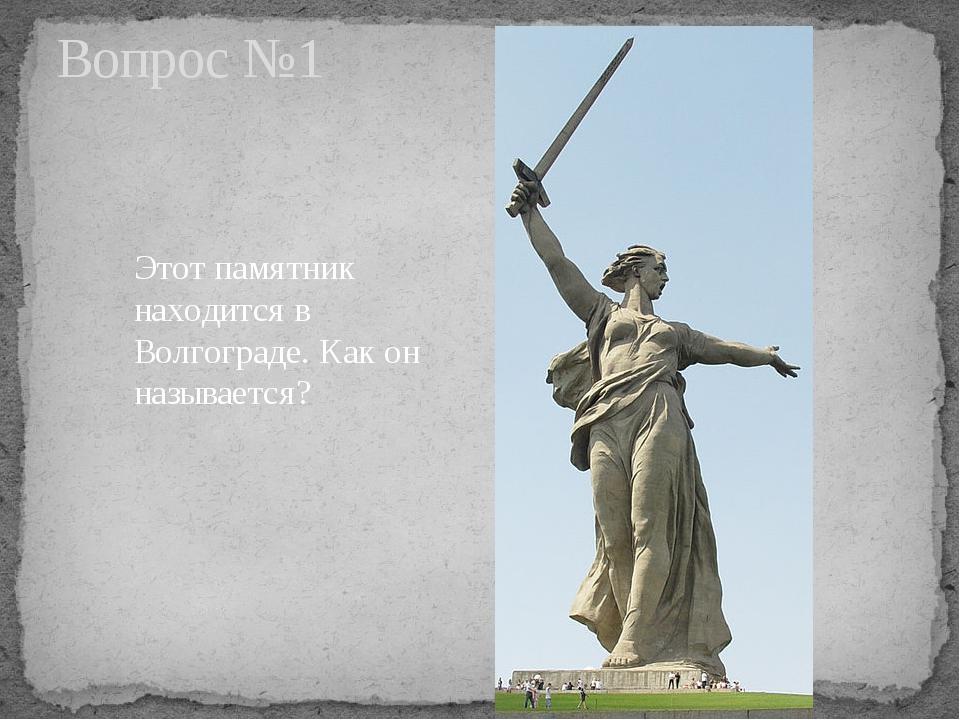 Этот памятник находится в Волгограде. Как он называется? Вопрос №1