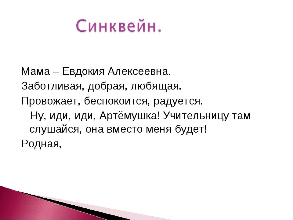 Мама – Евдокия Алексеевна. Заботливая, добрая, любящая. Провожает, беспокоит...