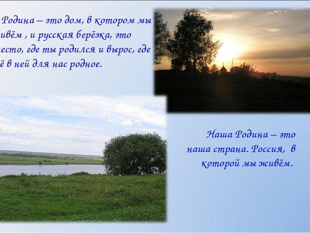 Родина– это дом, в котором мы живём , и русская берёзка, это место, где ты...