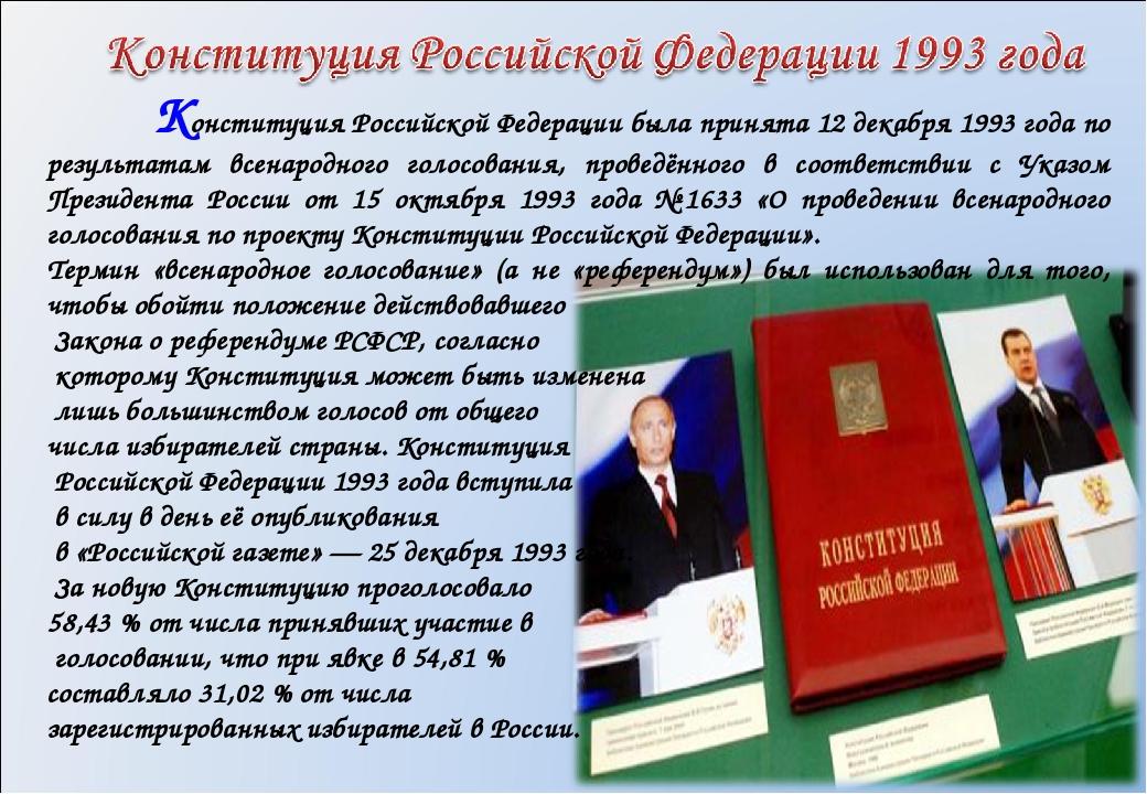 Конституция Российской Федерации была принята 12 декабря 1993 года по резуль...