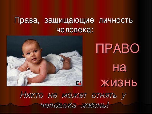 Права, защищающие личность человека: ПРАВО на жизнь Никто не может отнять у ч...