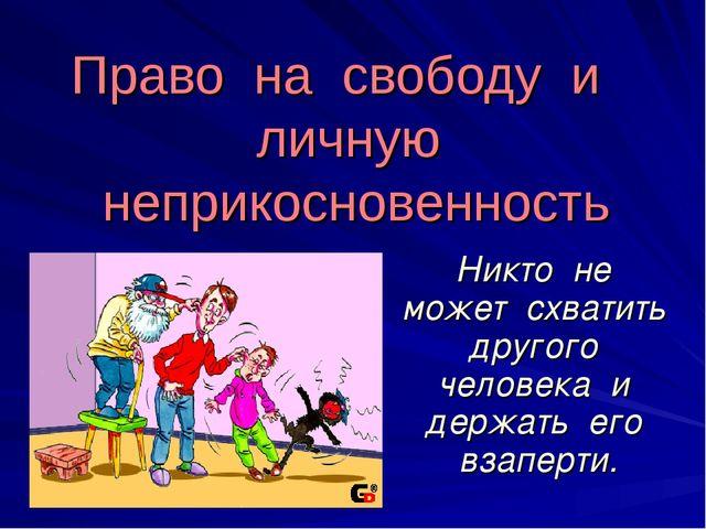 Право на свободу и личную неприкосновенность Никто не может схватить другого...