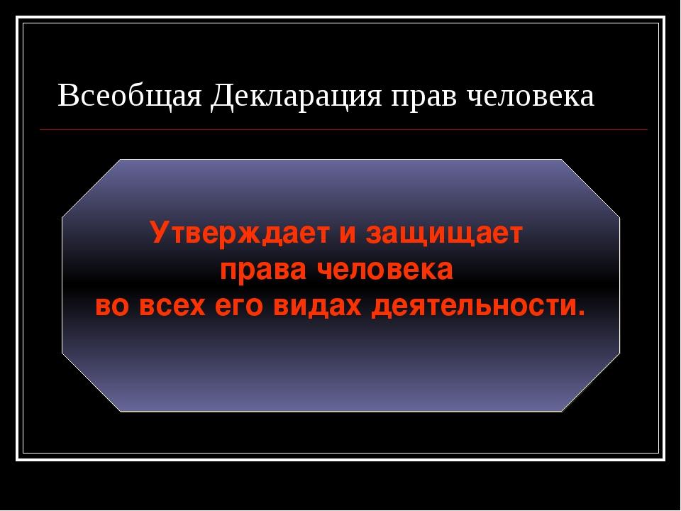 Всеобщая Декларация прав человека Утверждает и защищает права человека во все...