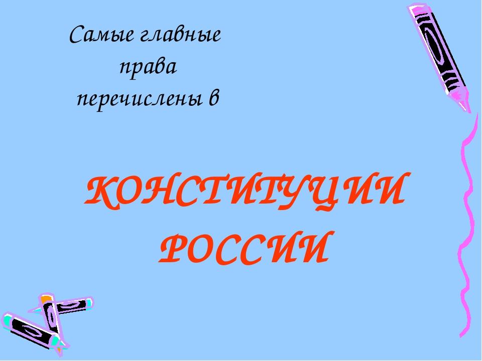 КОНСТИТУЦИИ РОССИИ Самые главные права перечислены в