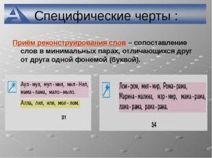 Специфические черты : Приём реконструирования слов – сопоставление слов в мин