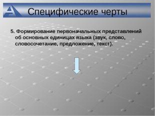 Специфические черты 5. Формирование первоначальных представлений об основных