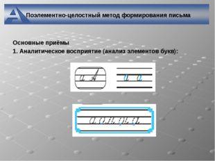 Поэлементно-целостный метод формирования письма Основные приёмы 1. Аналитичес