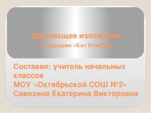 Обучающее изложение Е.Чарушин «Кот Епифан» Составил: учитель начальных классо