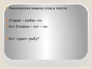 Лексическая замена слов в тексте Старик – рыбак- он. Кот Епифан – кот – он.
