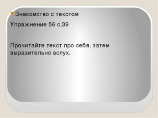 Знакомство с текстом Упражнение 56 с.39 Прочитайте текст про себя, затем выр