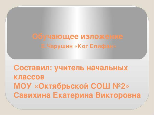 Обучающее изложение Е.Чарушин «Кот Епифан» Составил: учитель начальных классо...