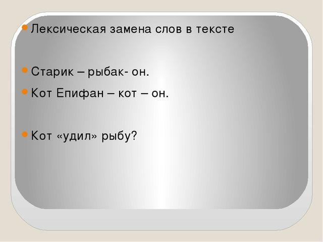 Лексическая замена слов в тексте Старик – рыбак- он. Кот Епифан – кот – он....