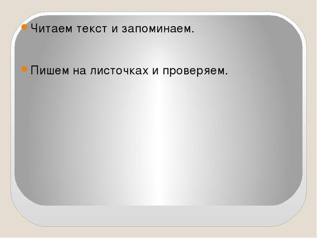 Читаем текст и запоминаем. Пишем на листочках и проверяем.