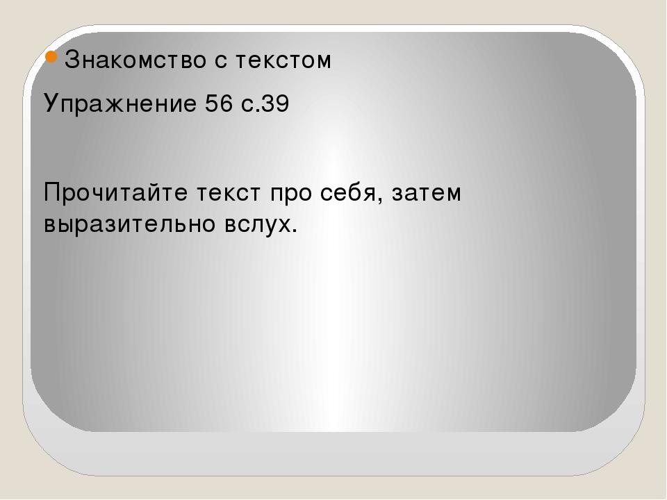 Знакомство с текстом Упражнение 56 с.39 Прочитайте текст про себя, затем выр...