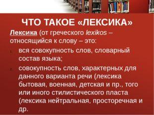 ЧТО ТАКОЕ «ЛЕКСИКА» Лексика (от греческого lexikos – относящийся к слову – эт