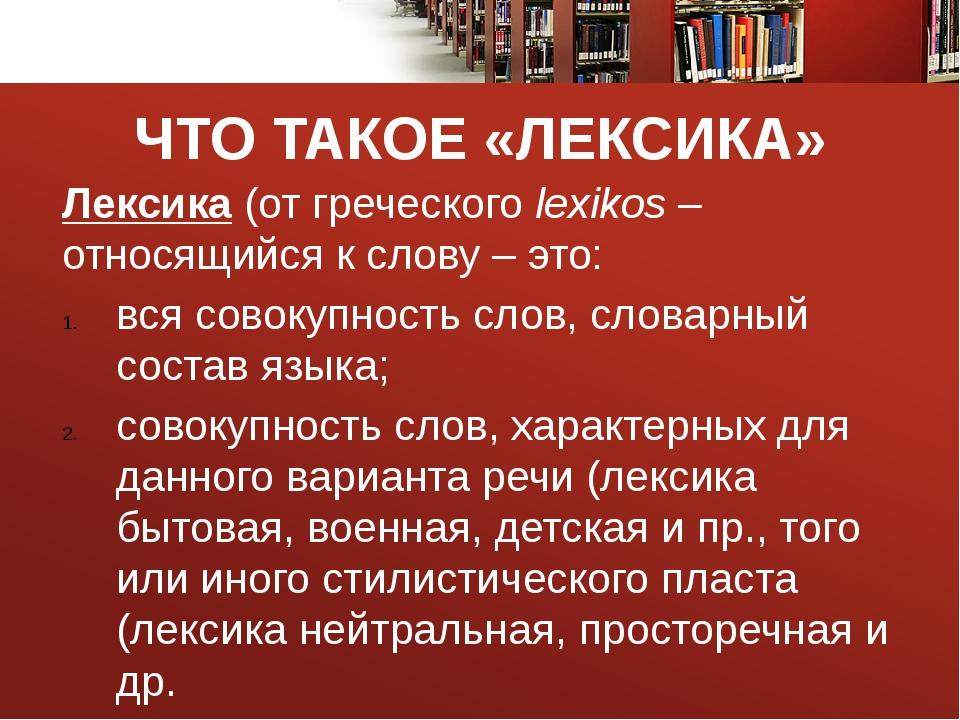 ЧТО ТАКОЕ «ЛЕКСИКА» Лексика (от греческого lexikos – относящийся к слову – эт...