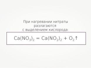 При нагревании нитраты разлагаются с выделением кислорода: Ca(NO3)2 = Ca(NO2)
