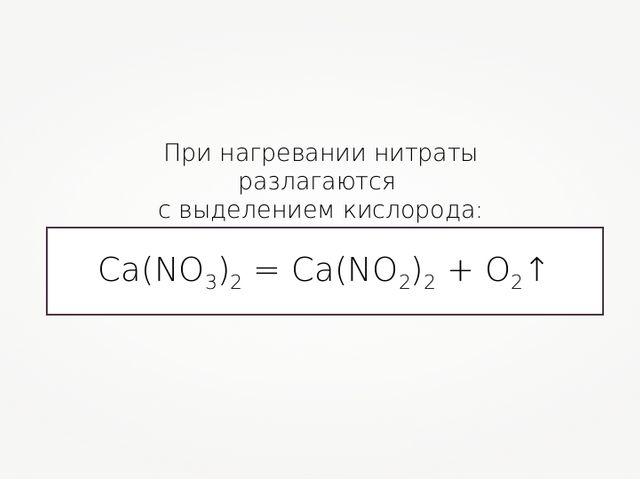 При нагревании нитраты разлагаются с выделением кислорода: Ca(NO3)2 = Ca(NO2)...