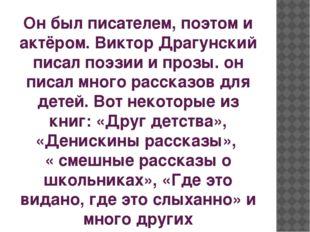 Он был писателем, поэтом и актёром. Виктор Драгунский писал поэзии и прозы. о