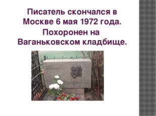 Писатель скончался в Москве6 мая1972 года. Похоронен наВаганьковском кладб
