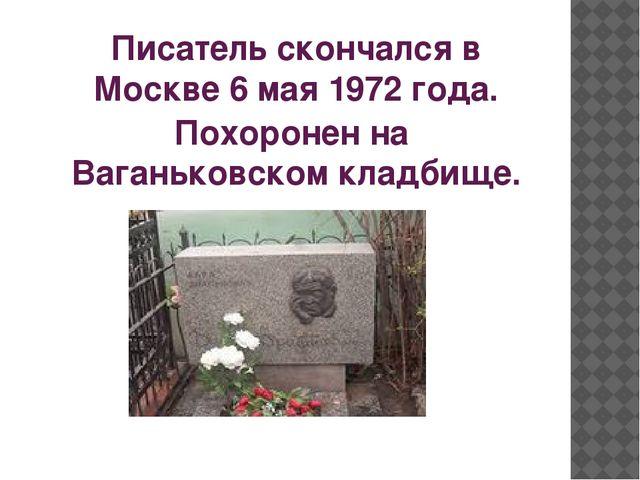 Писатель скончался в Москве6 мая1972 года. Похоронен наВаганьковском кладб...