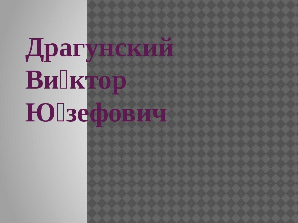 Драгунский Ви́ктор Ю́зефович