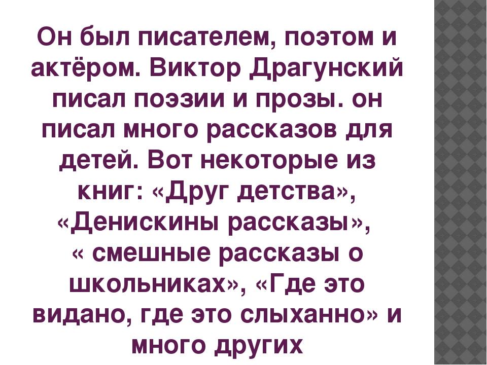 Он был писателем, поэтом и актёром. Виктор Драгунский писал поэзии и прозы. о...
