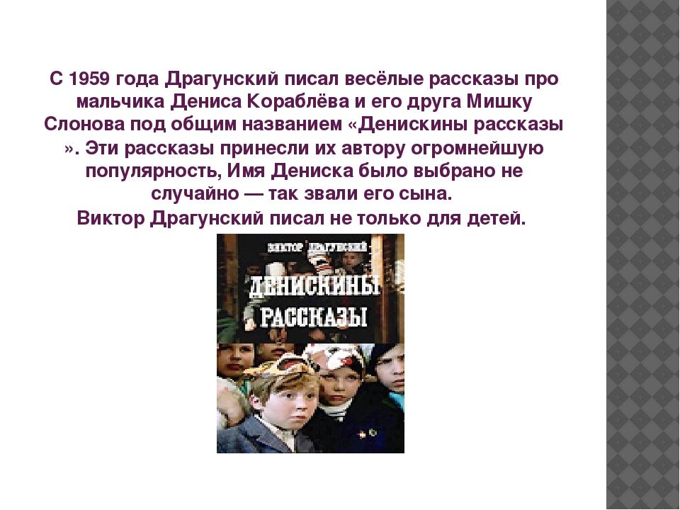 С 1959 года Драгунский писал весёлые рассказы про мальчика Дениса Кораблёва...