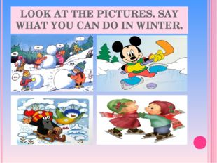 LOOK AT THE PICTURES. SAY WHAT YOU CAN DO IN WINTER.