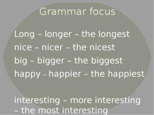 Grammar focus Long – longer – the longest nice – nicer – the nicest big – big