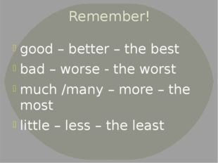 Remember! good – better – the best bad – worse - the worst much /many – more