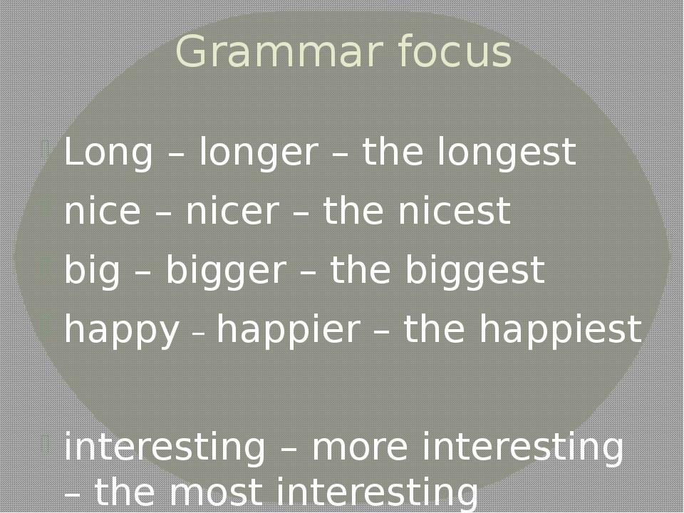 Grammar focus Long – longer – the longest nice – nicer – the nicest big – big...