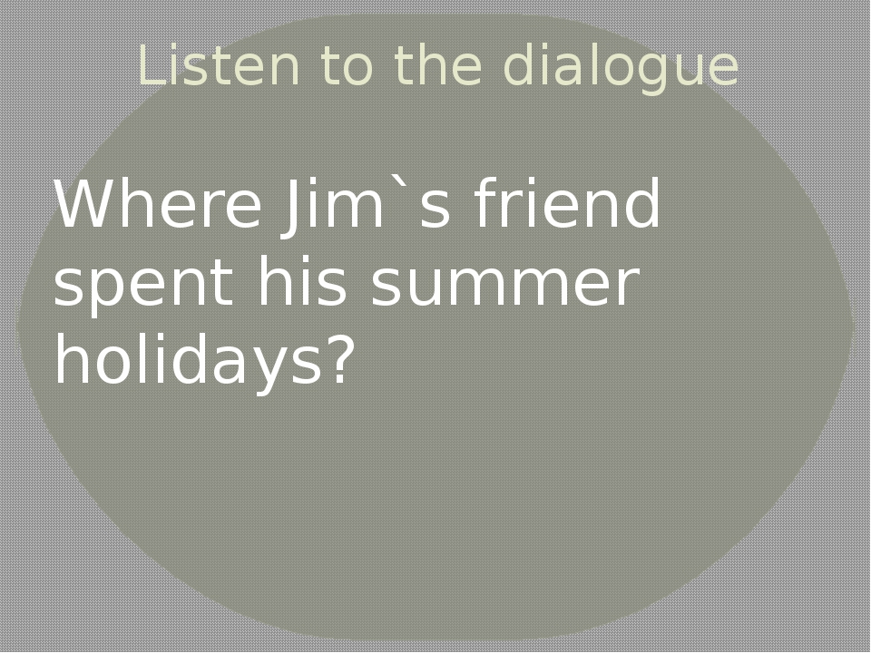Listen to the dialogue Where Jim`s friend spent his summer holidays?