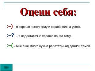 Оцени себя: :–) – я хорошо понял тему и поработал на уроке. :–? – я недостато