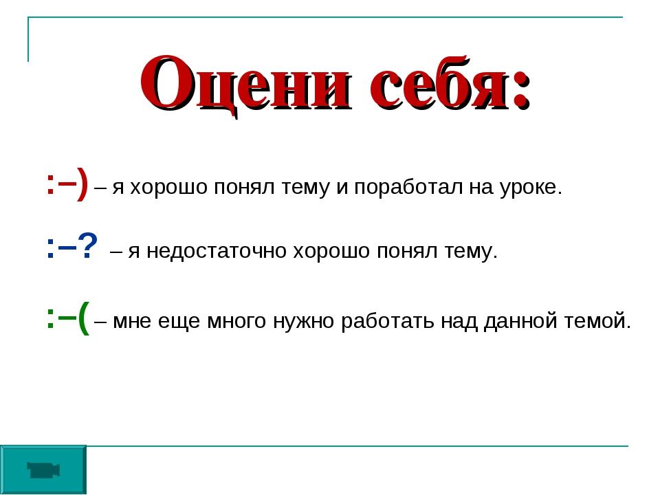 Оцени себя: :–) – я хорошо понял тему и поработал на уроке. :–? – я недостато...