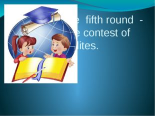 The fifth round - the contest of erudites.