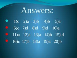 Answers: 1)c 2)a 3)b 4)b 5)a 6)c 7)d 8)d 9)d 10)a 11)a 12)a 13)a 14)b 15) d 1