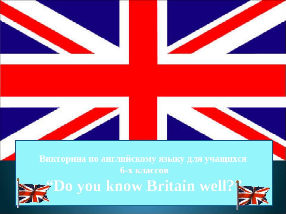 """Викторина по английскому языку для учащихся 6-х классов """"Do you know Britain..."""